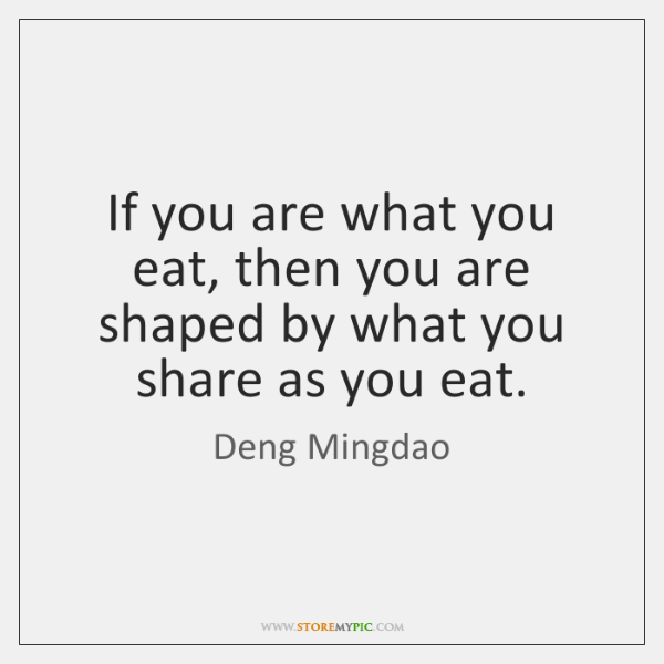If you are what you eat, then you are shaped by what ...