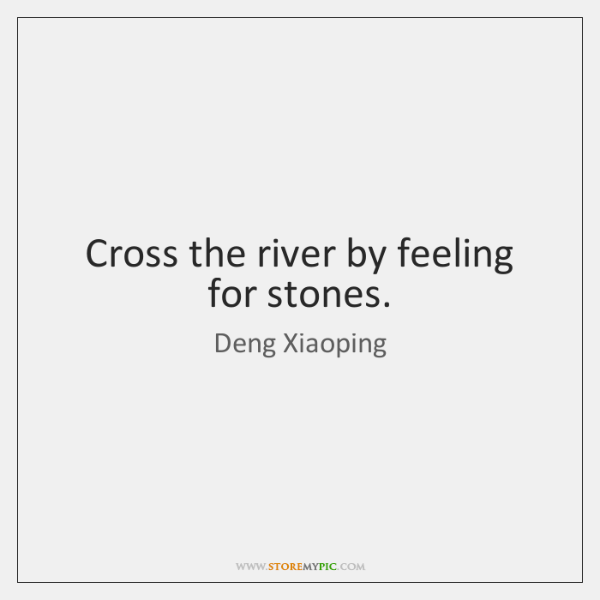 Cross the river by feeling for stones.