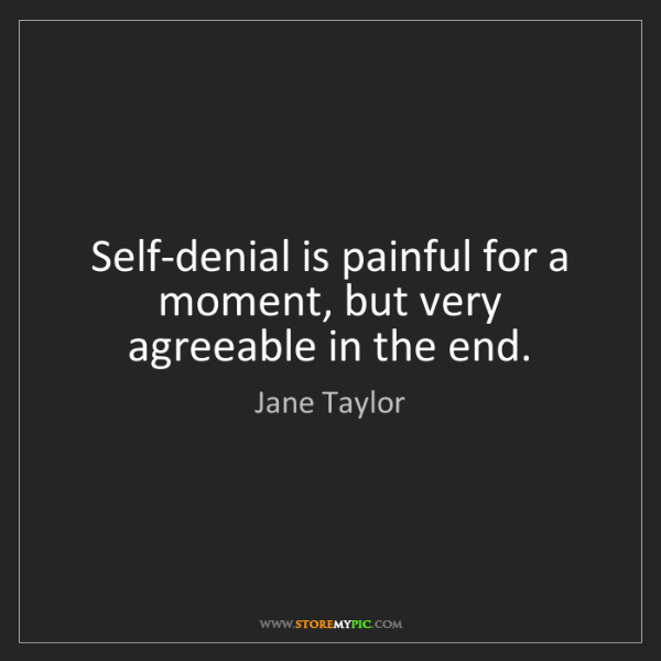Jane Taylor: Self-denial is painful for a moment, but very agreeable...