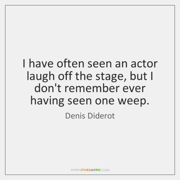 I have often seen an actor laugh off the stage, but I ...