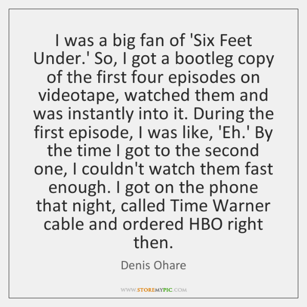 I was a big fan of 'Six Feet Under.' So, I ...