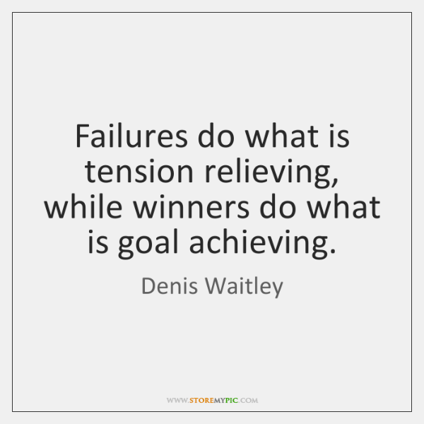 Failures do what is tension relieving, while winners do what is goal ...