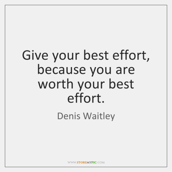 Give your best effort, because you are worth your best effort.