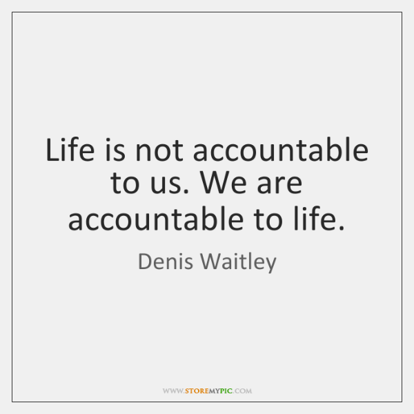 Life is not accountable to us. We are accountable to life.