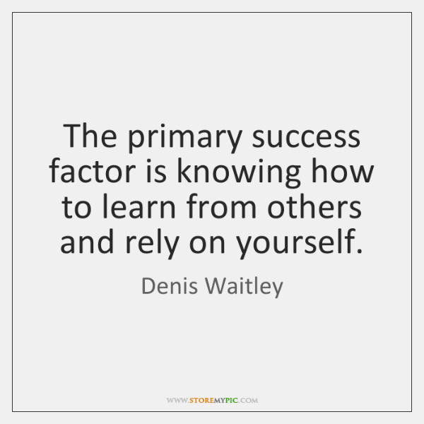 The primary success factor is knowing how to learn from others and ...