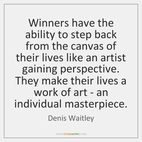 Winners have the ability to step back from the canvas of their ...