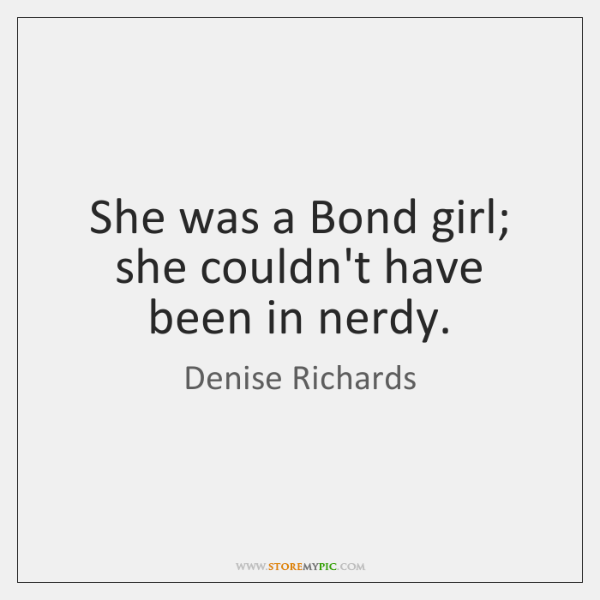 She was a Bond girl; she couldn't have been in nerdy.