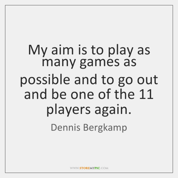 My aim is to play as many games as possible and to ...