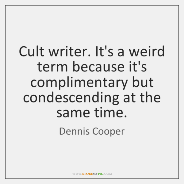 Cult writer. It's a weird term because it's complimentary but condescending at ...