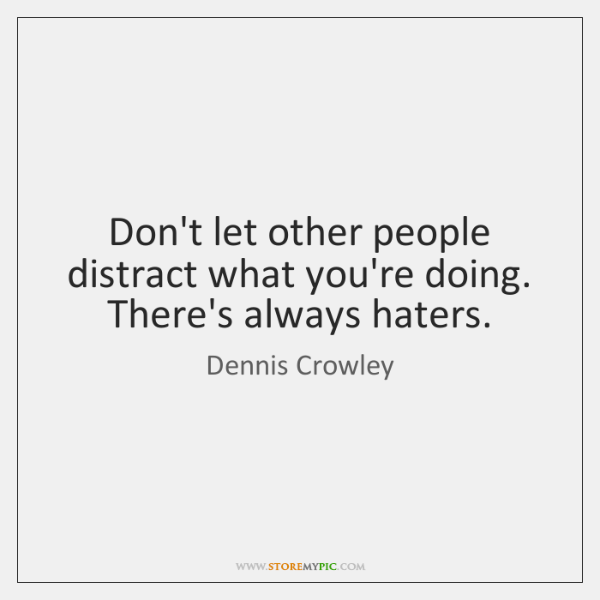 Don't let other people distract what you're doing. There's always haters.