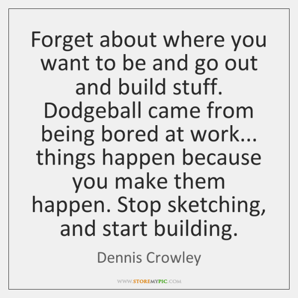 Forget about where you want to be and go out and build ...