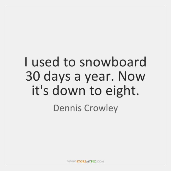 I used to snowboard 30 days a year. Now it's down to eight.