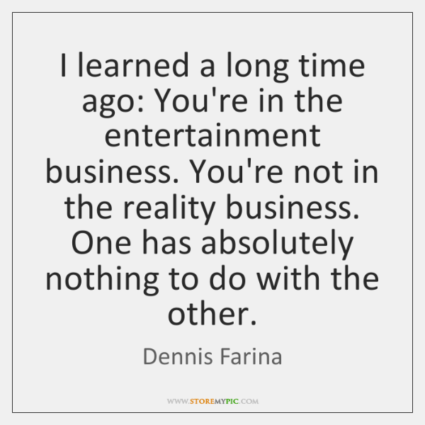 I learned a long time ago: You're in the entertainment business. You're ...