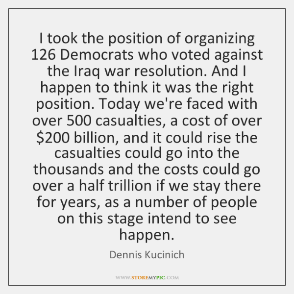 I took the position of organizing 126 Democrats who voted against the Iraq ...
