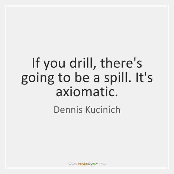 If you drill, there's going to be a spill. It's axiomatic.