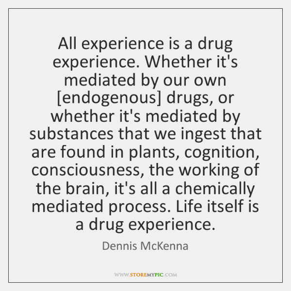 All experience is a drug experience. Whether it's mediated by our own [...