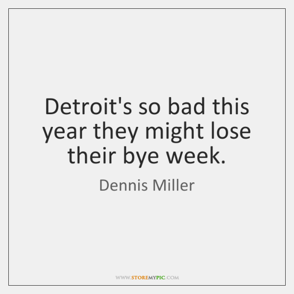 Detroit's so bad this year they might lose their bye week.
