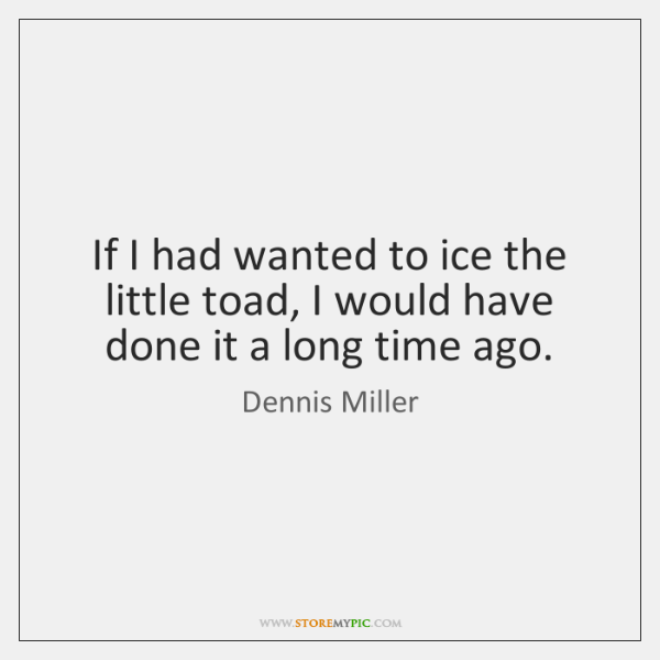 If I had wanted to ice the little toad, I would have ...