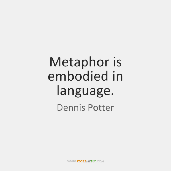 Metaphor is embodied in language.