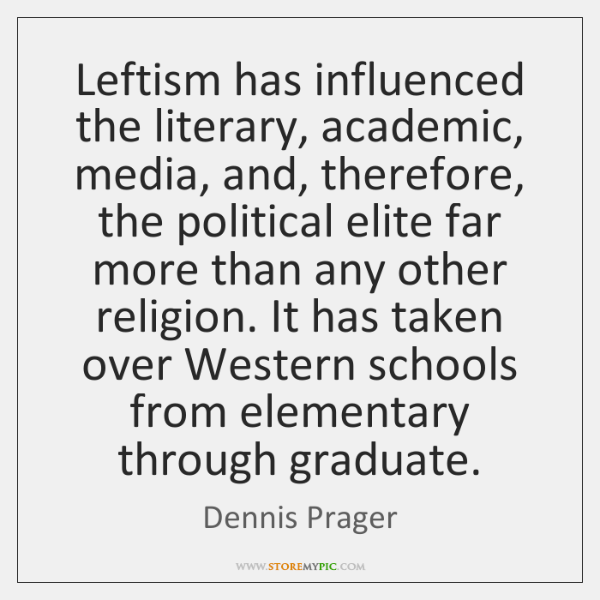 Leftism has influenced the literary, academic, media, and, therefore, the political elite ...
