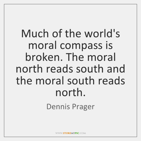 Much of the world's moral compass is broken. The moral north reads ...