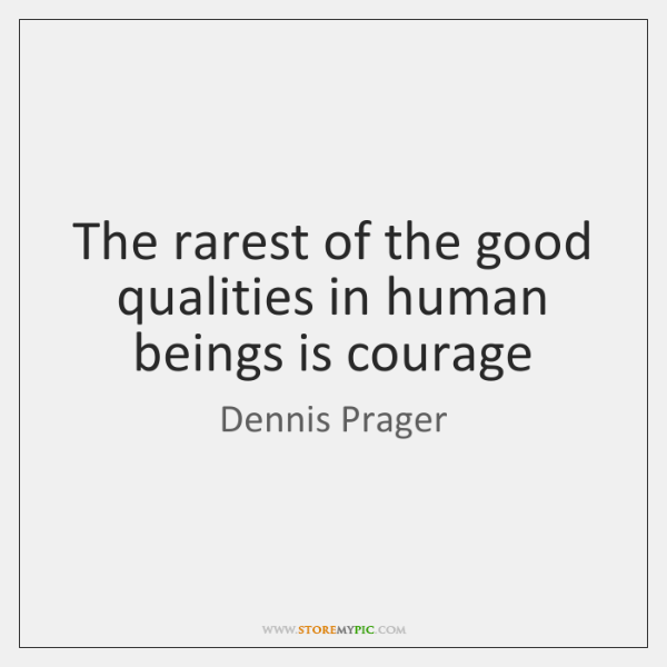 The rarest of the good qualities in human beings is courage