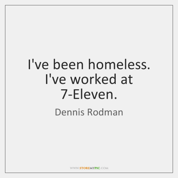 I've been homeless. I've worked at 7-Eleven.