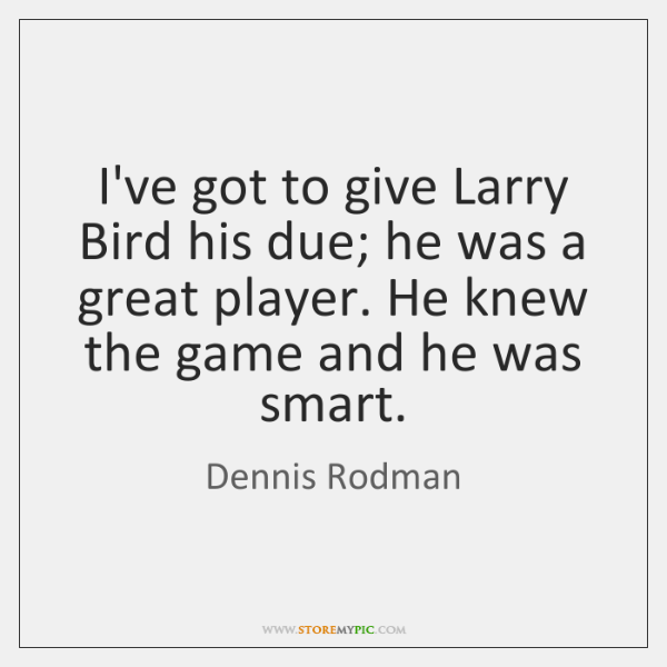 I've got to give Larry Bird his due; he was a great ...