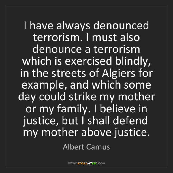 Albert Camus: I have always denounced terrorism. I must also denounce...