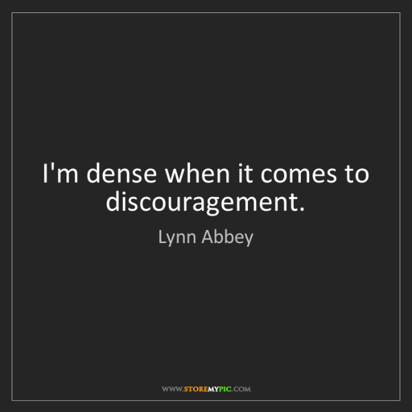 Lynn Abbey: I'm dense when it comes to discouragement.