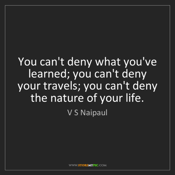 V S Naipaul: You can't deny what you've learned; you can't deny your...