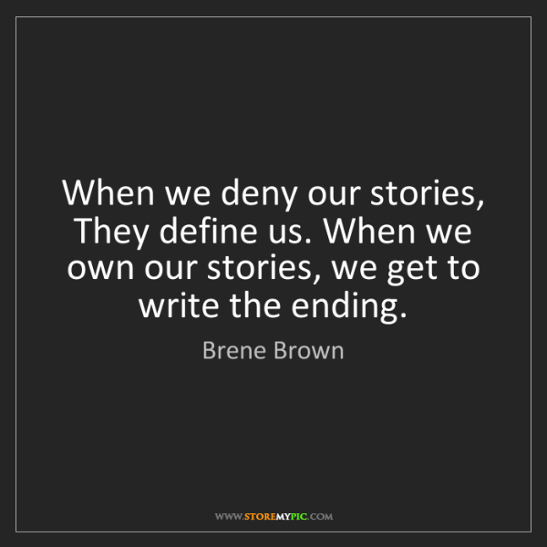 Brene Brown: When we deny our stories, They define us. When we own...