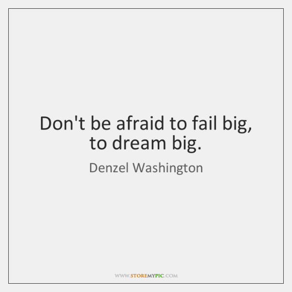 Don't be afraid to fail big, to dream big.