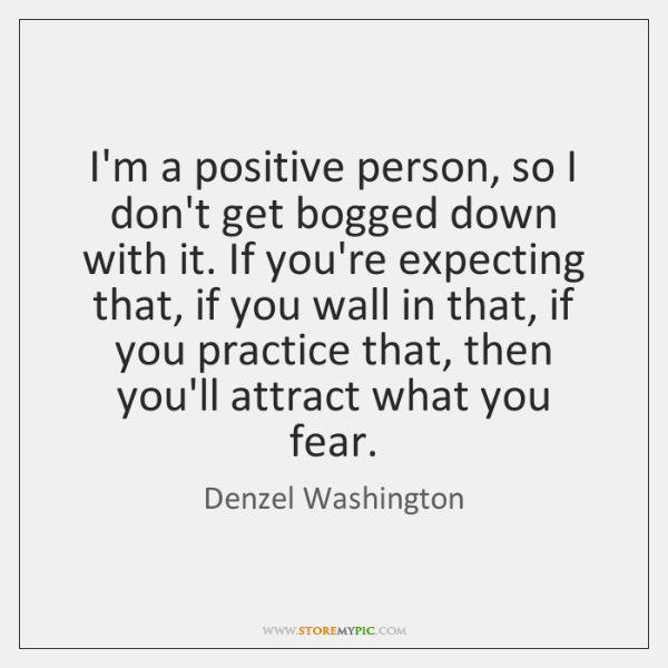I'm a positive person, so I don't get bogged down with it. ...
