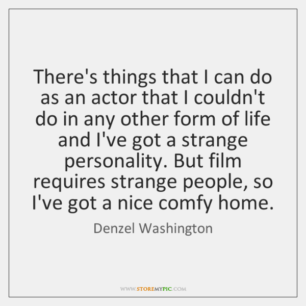 There's things that I can do as an actor that I couldn't ...