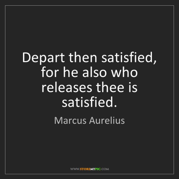 Marcus Aurelius: Depart then satisfied, for he also who releases thee...