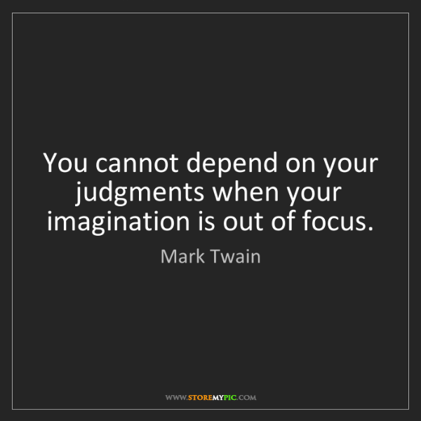 Mark Twain: You cannot depend on your judgments when your imagination...
