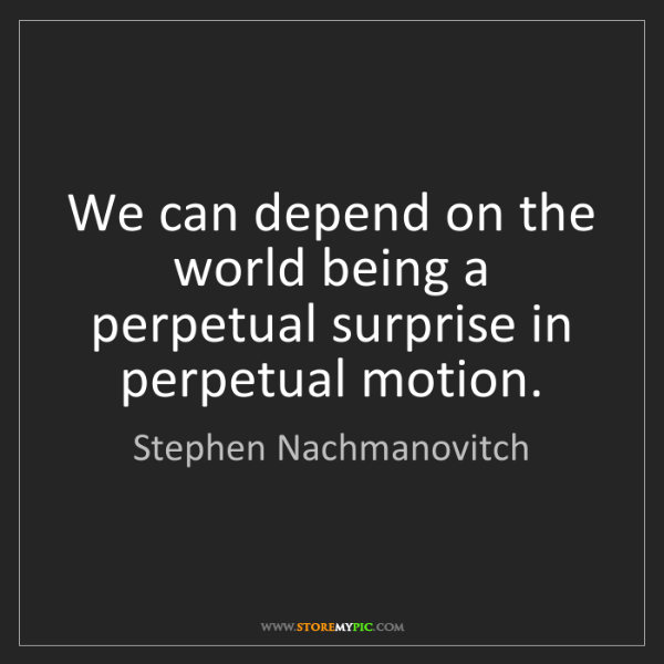 Stephen Nachmanovitch: We can depend on the world being a perpetual surprise...
