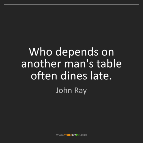 John Ray: Who depends on another man's table often dines late.