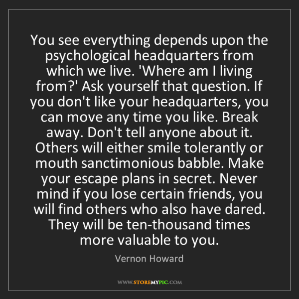 Vernon Howard: You see everything depends upon the psychological headquarters...