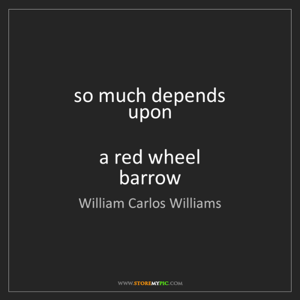 William Carlos Williams: so much depends  upon    a red wheel  barrow