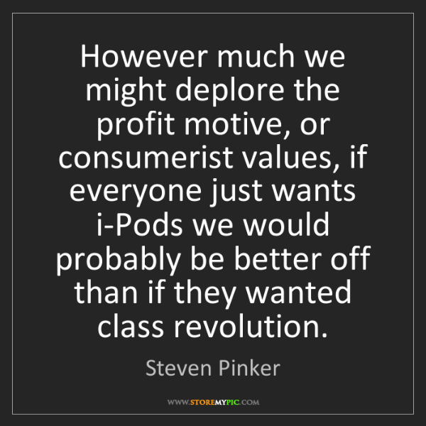 Steven Pinker: However much we might deplore the profit motive, or consumerist...