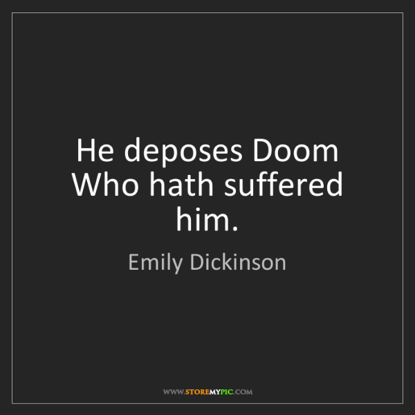 Emily Dickinson: He deposes Doom Who hath suffered him.