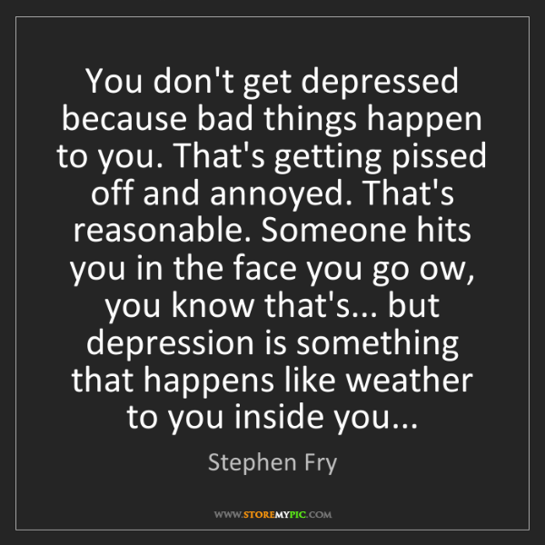Stephen Fry: You don't get depressed because bad things happen to...