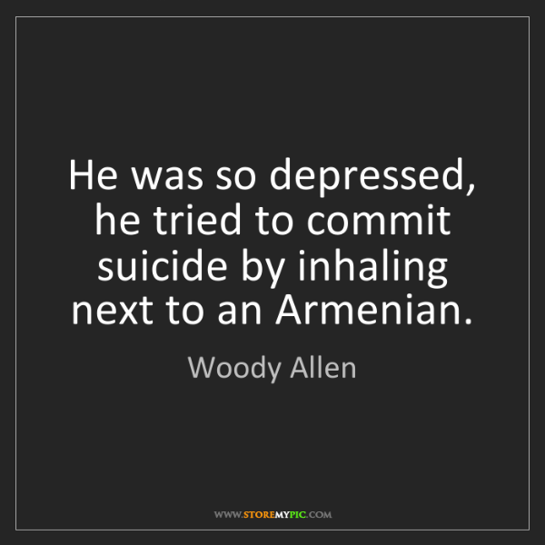 Woody Allen: He was so depressed, he tried to commit suicide by inhaling...