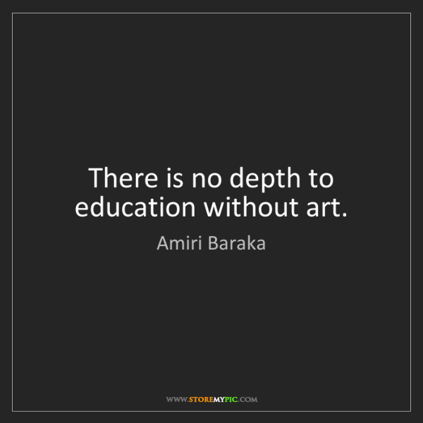 Amiri Baraka: There is no depth to education without art.