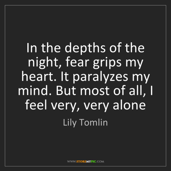Lily Tomlin: In the depths of the night, fear grips my heart. It paralyzes...