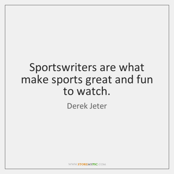 Sportswriters are what make sports great and fun to watch.