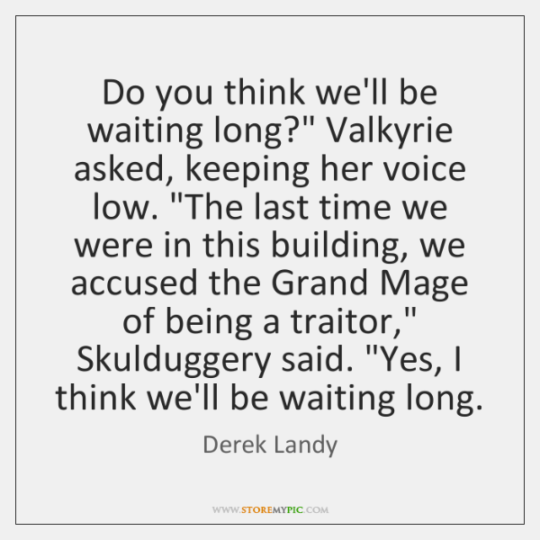 "Do you think we'll be waiting long?"" Valkyrie asked, keeping her voice ..."