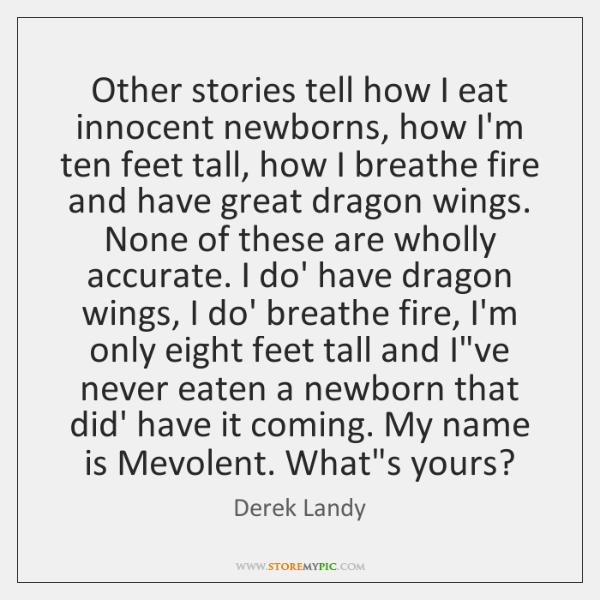 Other stories tell how I eat innocent newborns, how I'm ten feet ...